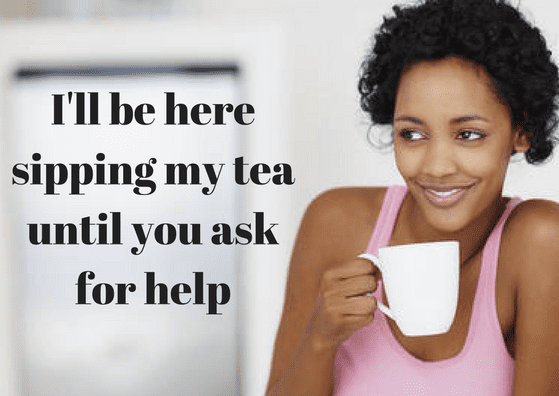 ill-be-here-sipping-my-tea-until-you-ask-for-help